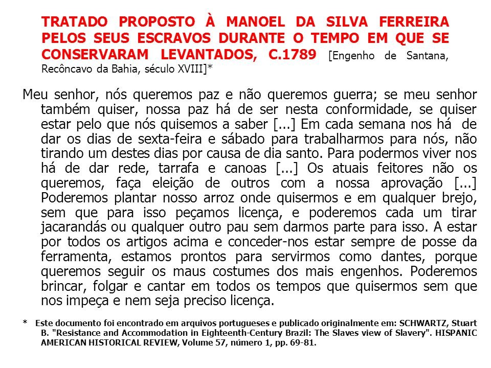 TRATADO PROPOSTO À MANOEL DA SILVA FERREIRA PELOS SEUS ESCRAVOS DURANTE O TEMPO EM QUE SE CONSERVARAM LEVANTADOS, C.1789 [Engenho de Santana, Recôncavo da Bahia, século XVIII]*